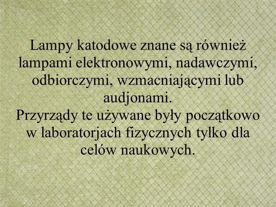 Lampy katodowe znane są również lampami elektronowymi, nadawczymi, odbiorczymi, wzmacniającymi lub audjonami. Przyrządy te używane były początkowo w l