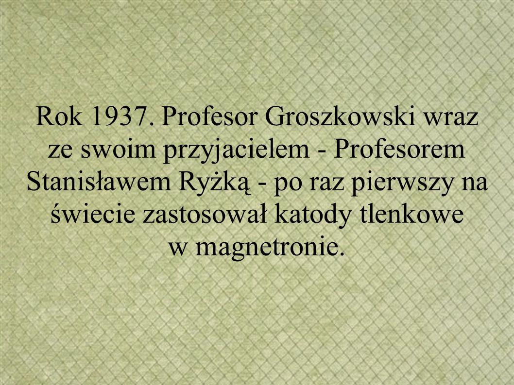 Rok 1937. Profesor Groszkowski wraz ze swoim przyjacielem - Profesorem Stanisławem Ryżką - po raz pierwszy na świecie zastosował katody tlenkowe w mag