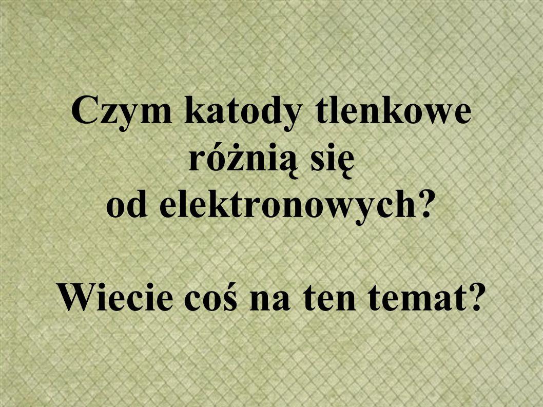 Czym katody tlenkowe różnią się od elektronowych? Wiecie coś na ten temat?