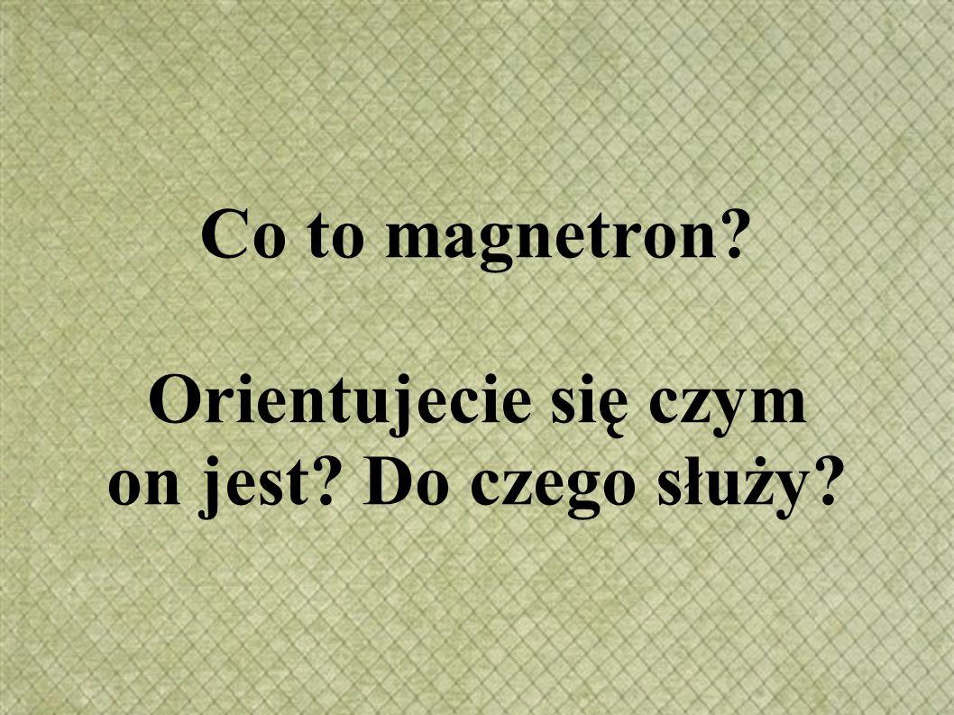 Co to magnetron Orientujecie się czym on jest Do czego służy