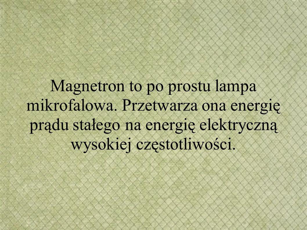 Magnetron to po prostu lampa mikrofalowa. Przetwarza ona energię prądu stałego na energię elektryczną wysokiej częstotliwości.