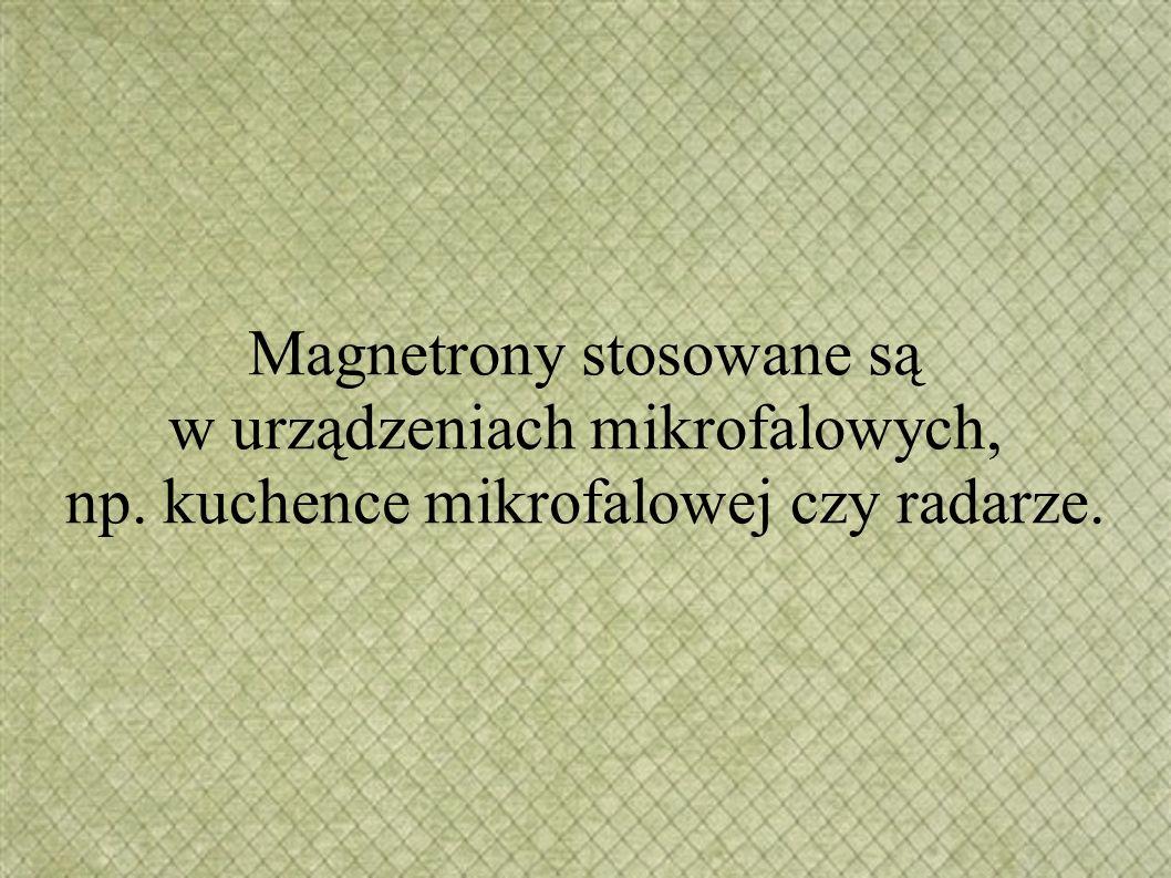 Magnetrony stosowane są w urządzeniach mikrofalowych, np. kuchence mikrofalowej czy radarze.