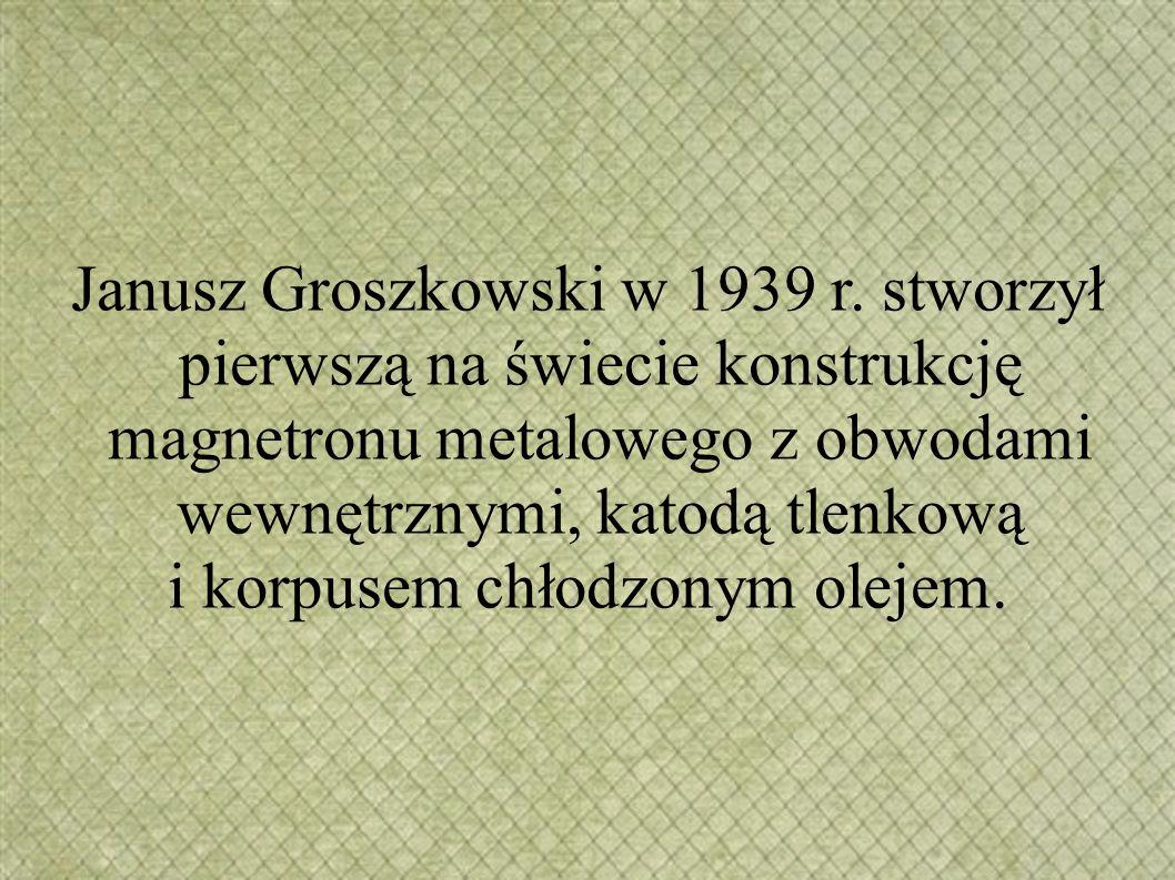Janusz Groszkowski w 1939 r. stworzył pierwszą na świecie konstrukcję magnetronu metalowego z obwodami wewnętrznymi, katodą tlenkową i korpusem chłodz