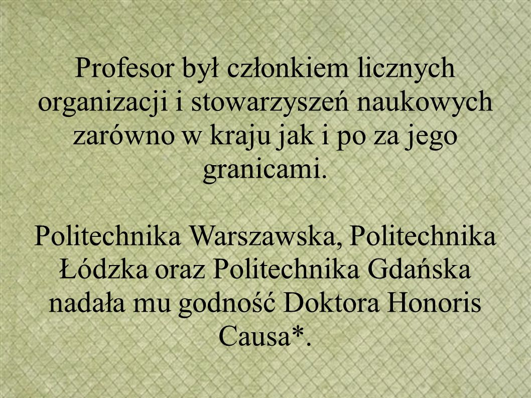 Profesor był członkiem licznych organizacji i stowarzyszeń naukowych zarówno w kraju jak i po za jego granicami. Politechnika Warszawska, Politechnika