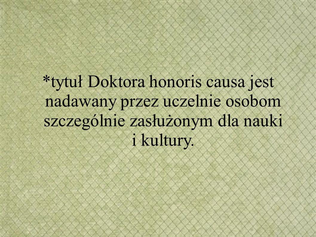 *tytuł Doktora honoris causa jest nadawany przez uczelnie osobom szczególnie zasłużonym dla nauki i kultury.
