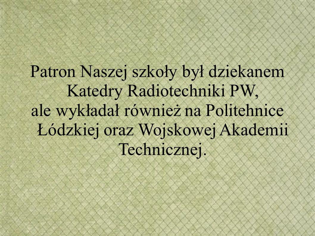 Patron Naszej szkoły był dziekanem Katedry Radiotechniki PW, ale wykładał również na Politehnice Łódzkiej oraz Wojskowej Akademii Technicznej.