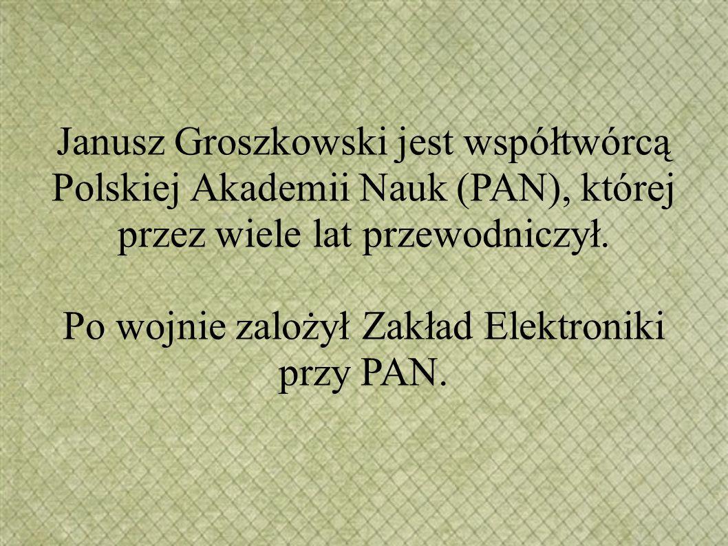 Janusz Groszkowski jest współtwórcą Polskiej Akademii Nauk (PAN), której przez wiele lat przewodniczył. Po wojnie zalożył Zakład Elektroniki przy PAN.