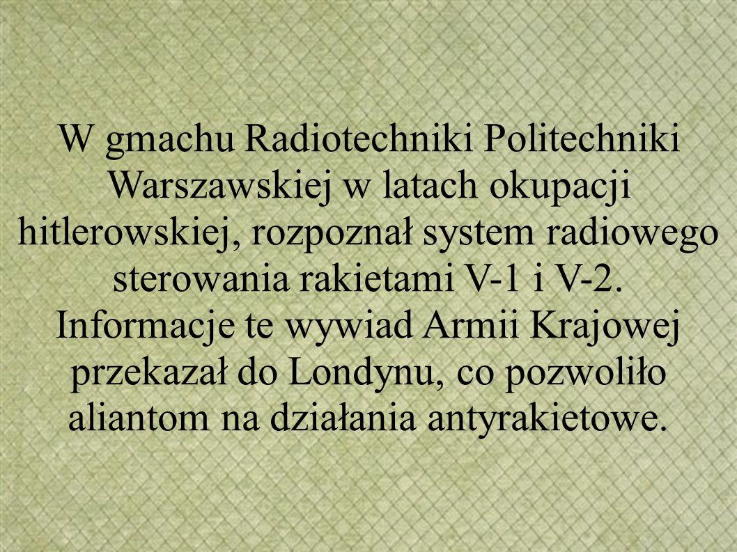 W gmachu Radiotechniki Politechniki Warszawskiej w latach okupacji hitlerowskiej, rozpoznał system radiowego sterowania rakietami V-1 i V-2. Informacj