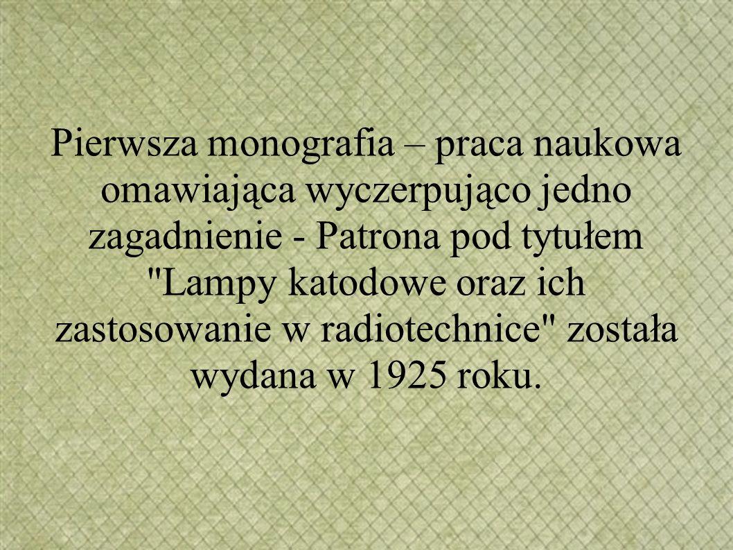 Pierwsza monografia – praca naukowa omawiająca wyczerpująco jedno zagadnienie - Patrona pod tytułem Lampy katodowe oraz ich zastosowanie w radiotechnice została wydana w 1925 roku.
