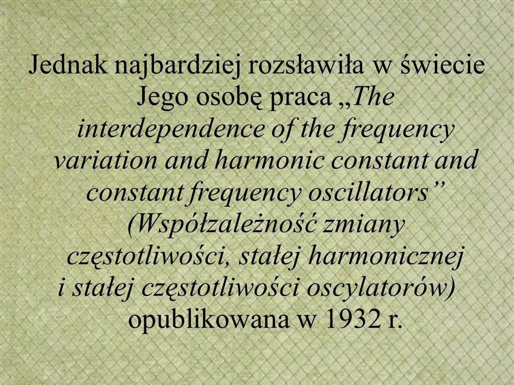 """Jednak najbardziej rozsławiła w świecie Jego osobę praca """"The interdependence of the frequency variation and harmonic constant and constant frequency oscillators (Współzależność zmiany częstotliwości, stałej harmonicznej i stałej częstotliwości oscylatorów) opublikowana w 1932 r."""