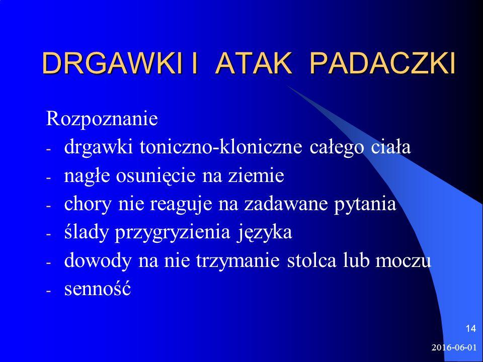 2016-06-01 14 DRGAWKI I ATAK PADACZKI Rozpoznanie - drgawki toniczno-kloniczne całego ciała - nagłe osunięcie na ziemie - chory nie reaguje na zadawane pytania - ślady przygryzienia języka - dowody na nie trzymanie stolca lub moczu - senność