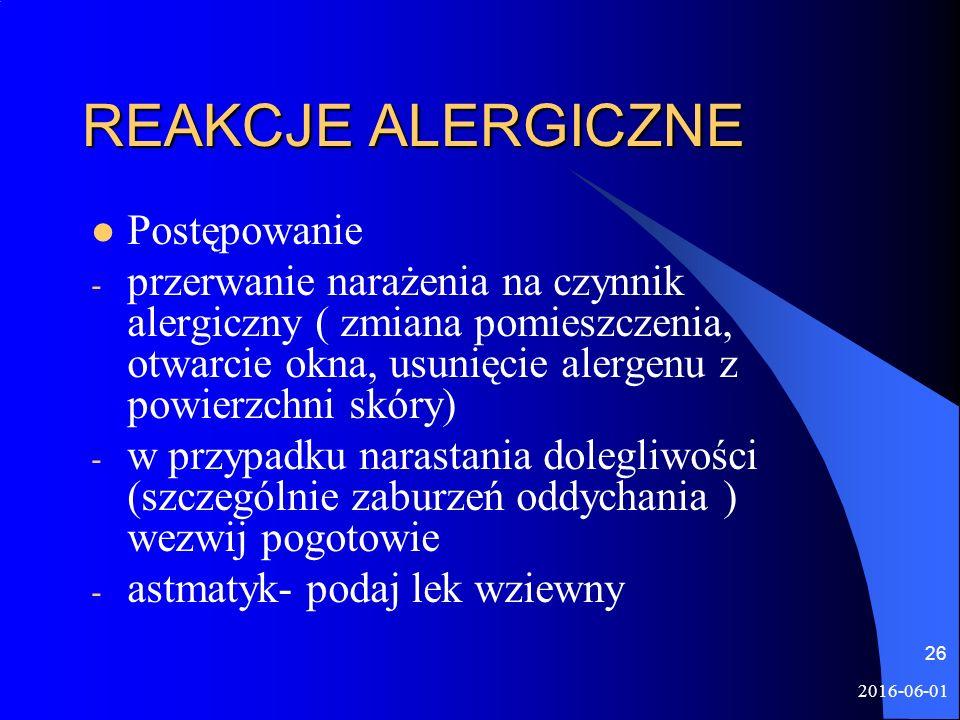 2016-06-01 26 REAKCJE ALERGICZNE Postępowanie - przerwanie narażenia na czynnik alergiczny ( zmiana pomieszczenia, otwarcie okna, usunięcie alergenu z powierzchni skóry) - w przypadku narastania dolegliwości (szczególnie zaburzeń oddychania ) wezwij pogotowie - astmatyk- podaj lek wziewny