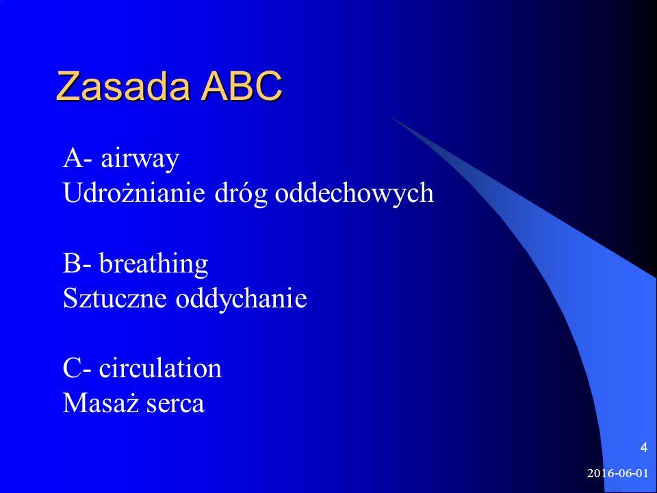 2016-06-01 4 Zasada ABC A- airway Udrożnianie dróg oddechowych B- breathing Sztuczne oddychanie C- circulation Masaż serca