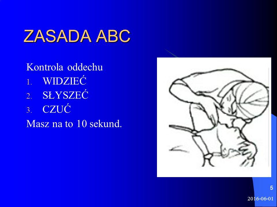 2016-06-01 5 ZASADA ABC Kontrola oddechu 1. WIDZIEĆ 2. SŁYSZEĆ 3. CZUĆ Masz na to 10 sekund.