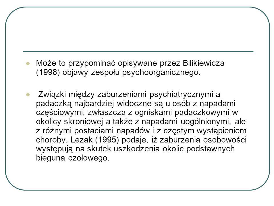Może to przypominać opisywane przez Bilikiewicza (1998) objawy zespołu psychoorganicznego. Związki między zaburzeniami psychiatrycznymi a padaczką naj