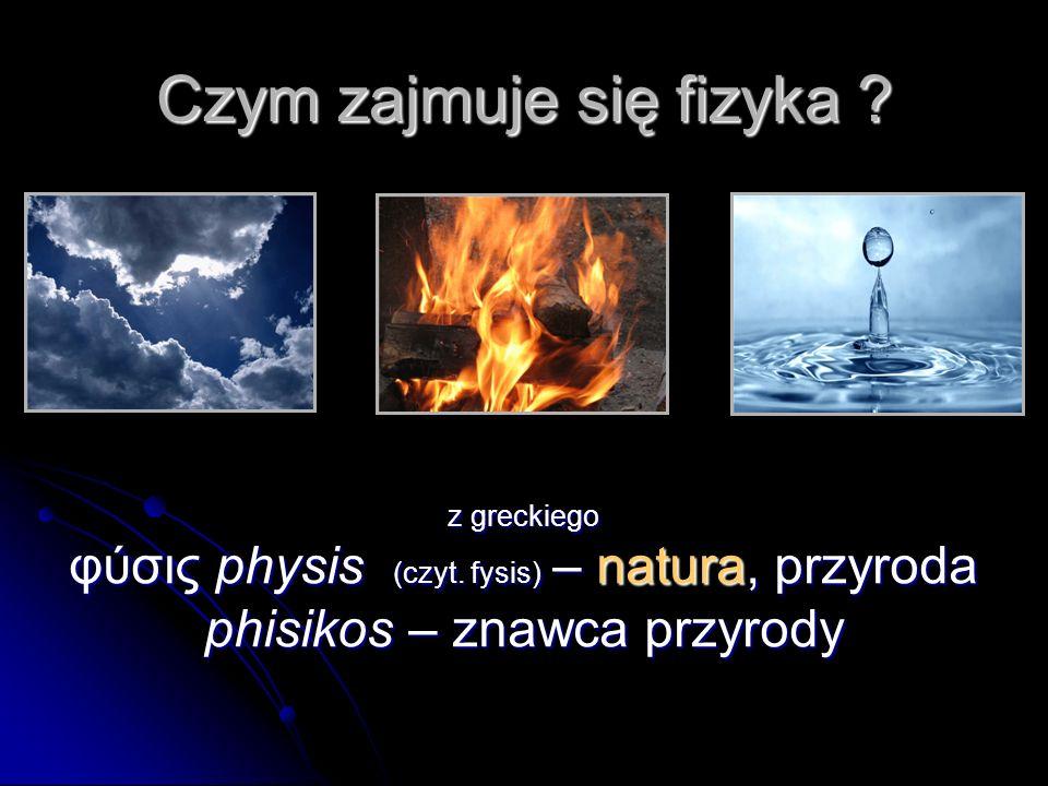 Czym zajmuje się fizyka .z greckiego φύσις physis (czyt.