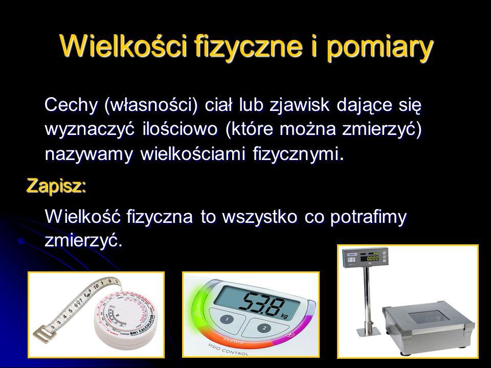 Cechy (własności) ciał lub zjawisk dające się wyznaczyć ilościowo (które można zmierzyć) nazywamy wielkościami fizycznymi.