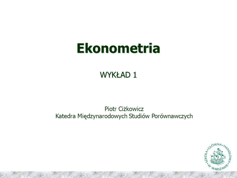 Ekonometria WYKŁAD 1 Piotr Ciżkowicz Katedra Międzynarodowych Studiów Porównawczych