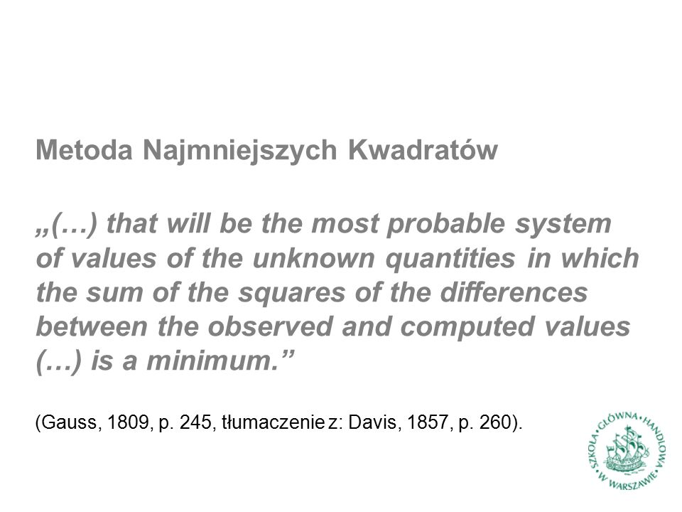 "Metoda Najmniejszych Kwadratów "" (…) that will be the most probable system of values of the unknown quantities in which the sum of the squares of the differences between the observed and computed values (…) is a minimum. (Gauss, 1809, p."