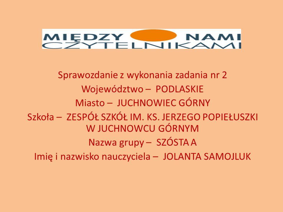Sprawozdanie z wykonania zadania nr 2 Województwo – PODLASKIE Miasto – JUCHNOWIEC GÓRNY Szkoła – ZESPÓŁ SZKÓŁ IM.