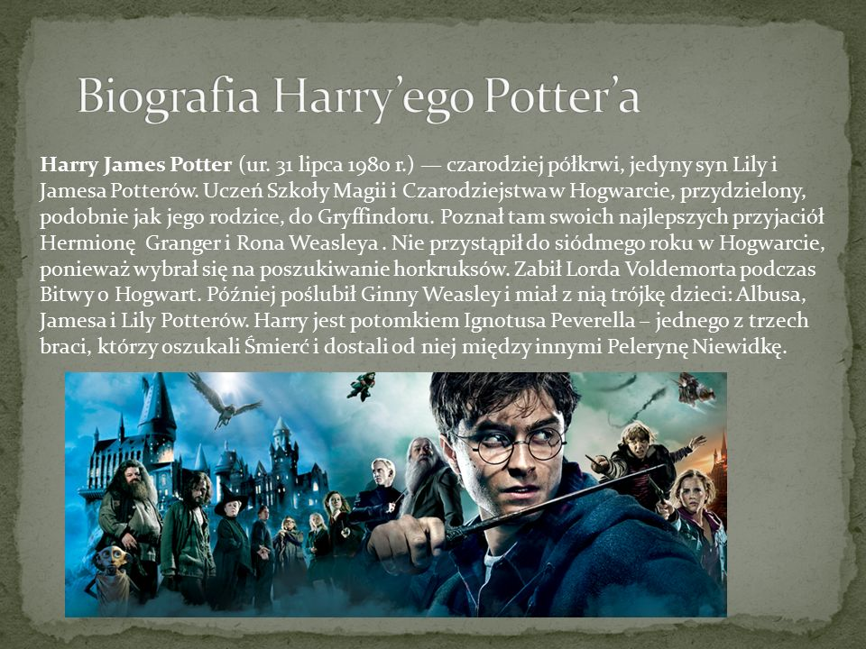 Harry James Potter (ur.31 lipca 1980 r.) — czarodziej półkrwi, jedyny syn Lily i Jamesa Potterów.