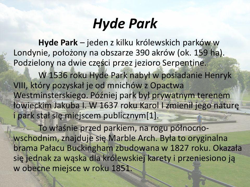 Hyde Park Hyde Park – jeden z kilku królewskich parków w Londynie, położony na obszarze 390 akrów (ok.