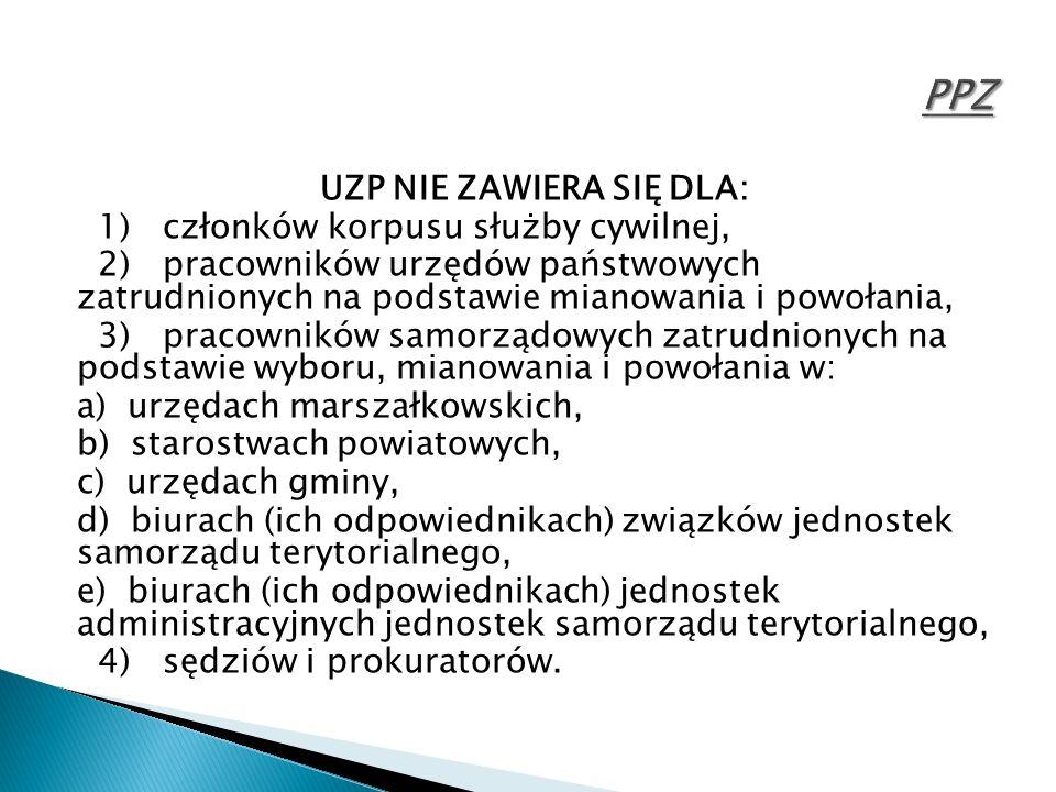 UZP NIE ZAWIERA SIĘ DLA: 1) członków korpusu służby cywilnej, 2) pracowników urzędów państwowych zatrudnionych na podstawie mianowania i powołania, 3) pracowników samorządowych zatrudnionych na podstawie wyboru, mianowania i powołania w: a) urzędach marszałkowskich, b) starostwach powiatowych, c) urzędach gminy, d) biurach (ich odpowiednikach) związków jednostek samorządu terytorialnego, e) biurach (ich odpowiednikach) jednostek administracyjnych jednostek samorządu terytorialnego, 4) sędziów i prokuratorów.
