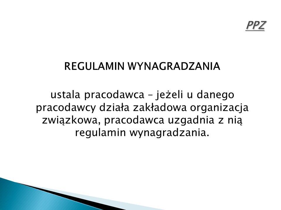 REGULAMIN WYNAGRADZANIA ustala pracodawca – jeżeli u danego pracodawcy działa zakładowa organizacja związkowa, pracodawca uzgadnia z nią regulamin wyn