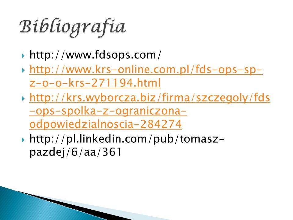  http://www.fdsops.com/  http://www.krs-online.com.pl/fds-ops-sp- z-o-o-krs-271194.html http://www.krs-online.com.pl/fds-ops-sp- z-o-o-krs-271194.html  http://krs.wyborcza.biz/firma/szczegoly/fds -ops-spolka-z-ograniczona- odpowiedzialnoscia-284274 http://krs.wyborcza.biz/firma/szczegoly/fds -ops-spolka-z-ograniczona- odpowiedzialnoscia-284274  http://pl.linkedin.com/pub/tomasz- pazdej/6/aa/361