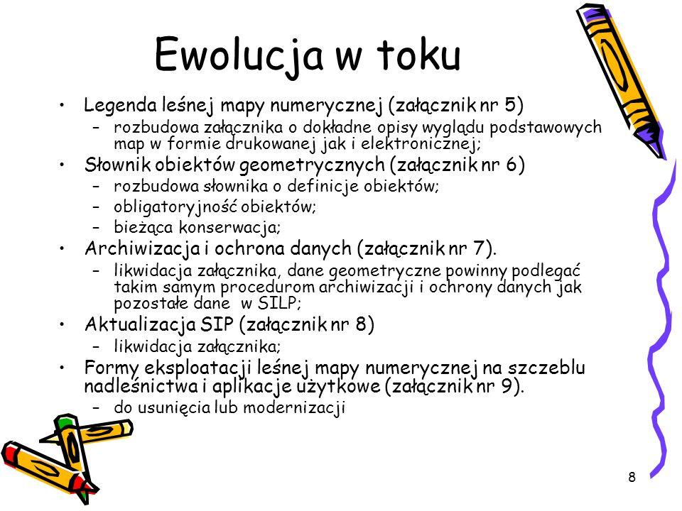 8 Ewolucja w toku Legenda leśnej mapy numerycznej (załącznik nr 5) –rozbudowa załącznika o dokładne opisy wyglądu podstawowych map w formie drukowanej jak i elektronicznej; Słownik obiektów geometrycznych (załącznik nr 6) –rozbudowa słownika o definicje obiektów; –obligatoryjność obiektów; –bieżąca konserwacja; Archiwizacja i ochrona danych (załącznik nr 7).