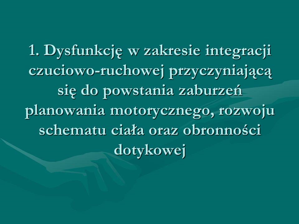 1. Dysfunkcję w zakresie integracji czuciowo-ruchowej przyczyniającą się do powstania zaburzeń planowania motorycznego, rozwoju schematu ciała oraz ob