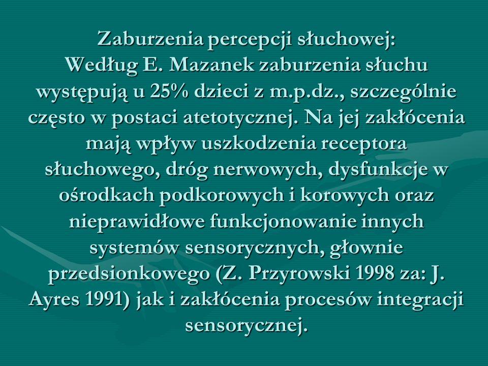 Zaburzenia percepcji słuchowej: Według E. Mazanek zaburzenia słuchu występują u 25% dzieci z m.p.dz., szczególnie często w postaci atetotycznej. Na je