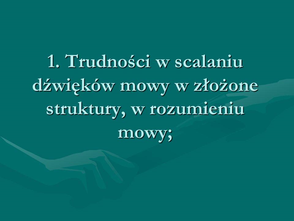 1. Trudności w scalaniu dźwięków mowy w złożone struktury, w rozumieniu mowy;