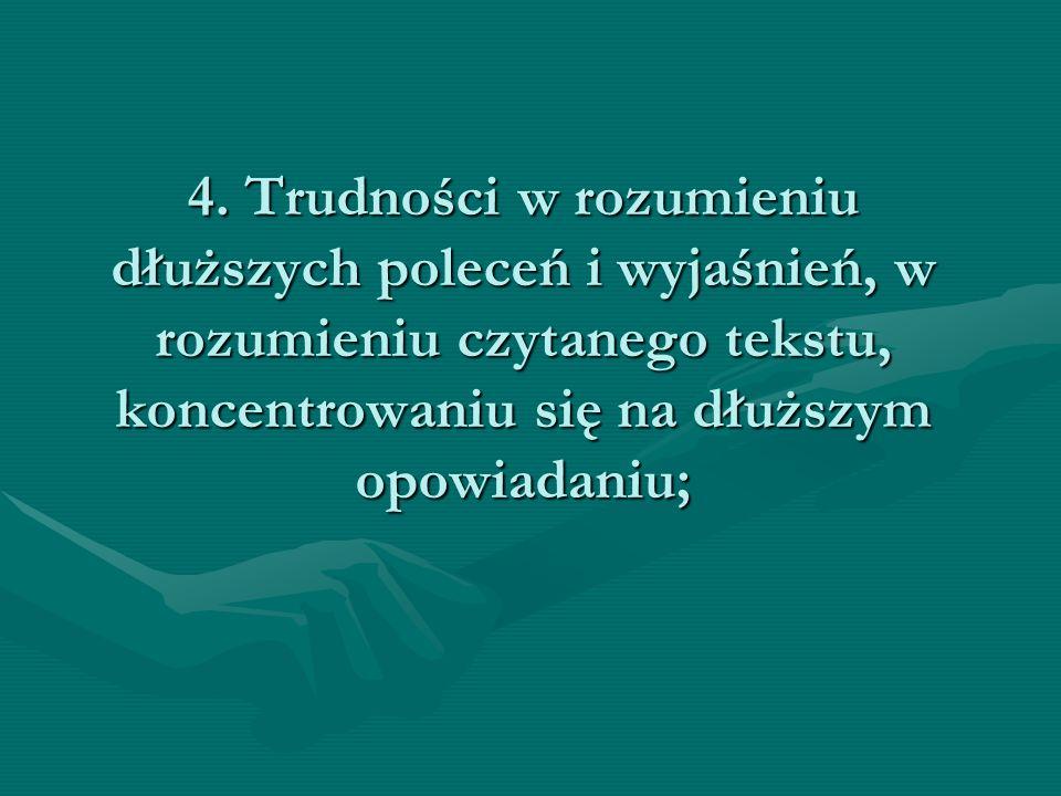 4. Trudności w rozumieniu dłuższych poleceń i wyjaśnień, w rozumieniu czytanego tekstu, koncentrowaniu się na dłuższym opowiadaniu;