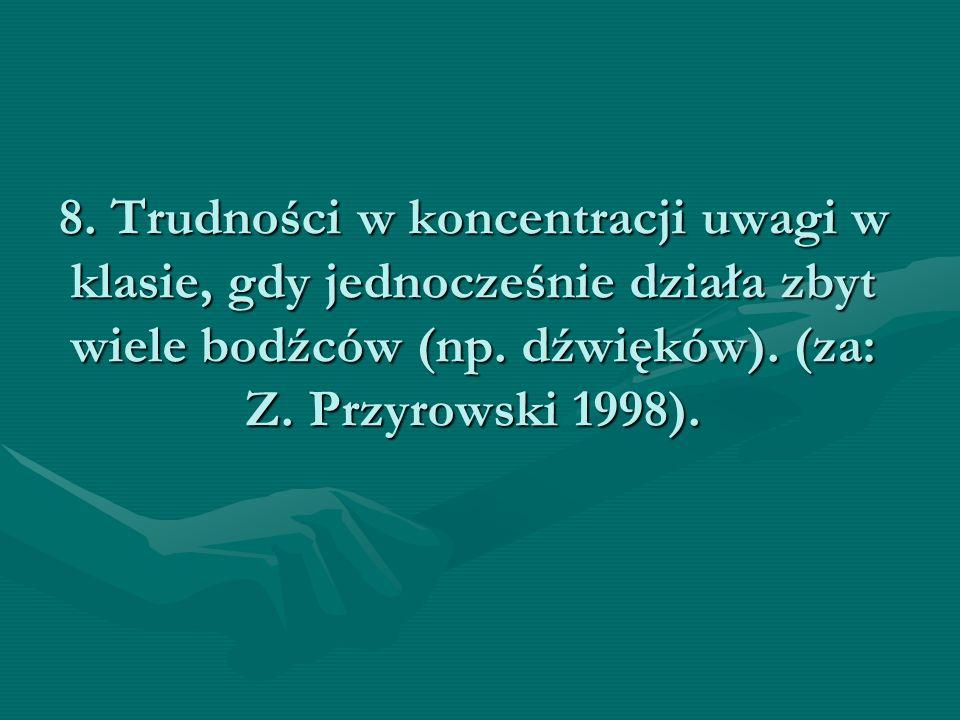 8. Trudności w koncentracji uwagi w klasie, gdy jednocześnie działa zbyt wiele bodźców (np. dźwięków). (za: Z. Przyrowski 1998).
