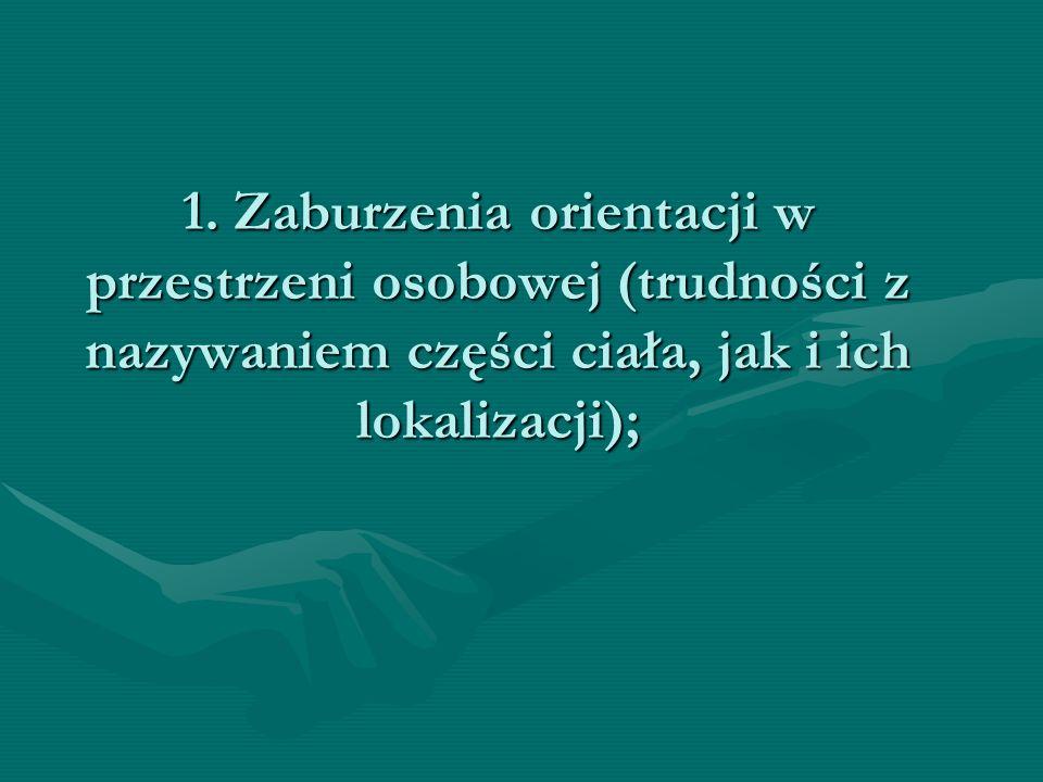 1. Zaburzenia orientacji w przestrzeni osobowej (trudności z nazywaniem części ciała, jak i ich lokalizacji);