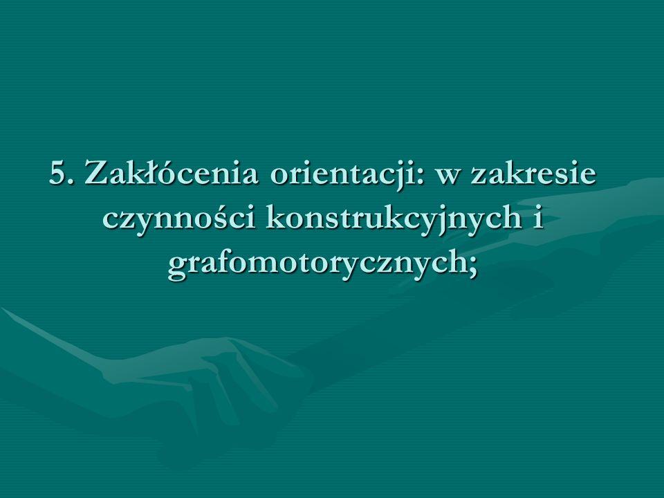 5. Zakłócenia orientacji: w zakresie czynności konstrukcyjnych i grafomotorycznych;