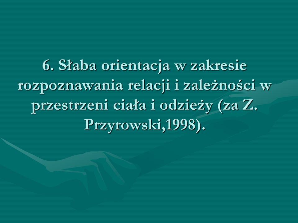 6. Słaba orientacja w zakresie rozpoznawania relacji i zależności w przestrzeni ciała i odzieży (za Z. Przyrowski,1998).