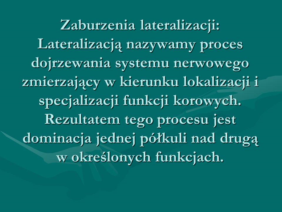Zaburzenia lateralizacji: Lateralizacją nazywamy proces dojrzewania systemu nerwowego zmierzający w kierunku lokalizacji i specjalizacji funkcji korowych.