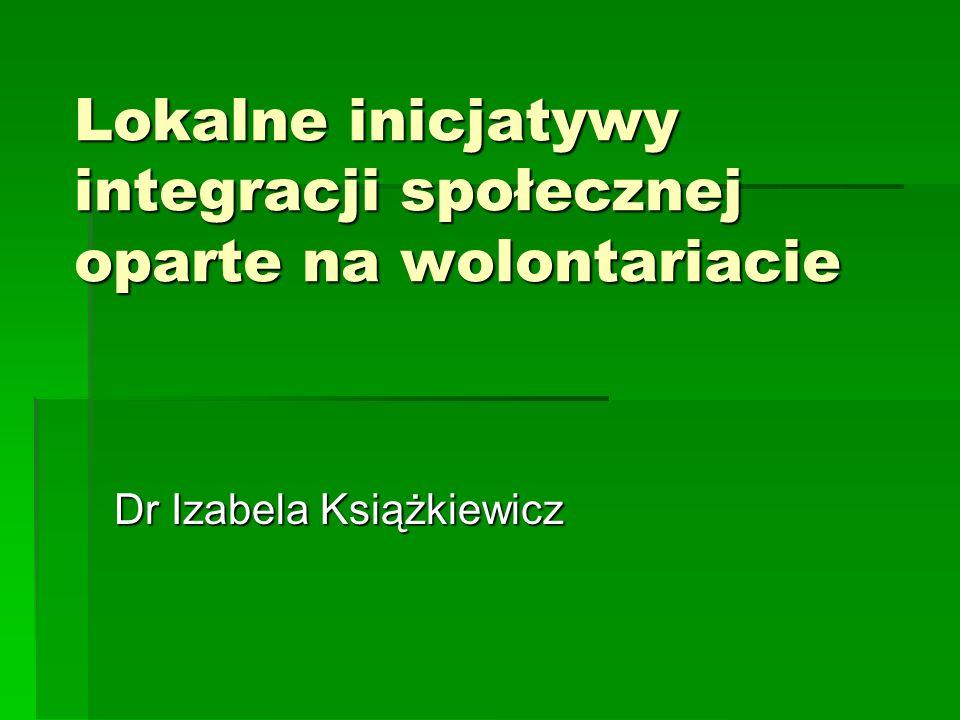 Lokalne inicjatywy integracji społecznej oparte na wolontariacie Dr Izabela Książkiewicz