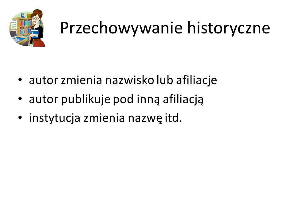 Przechowywanie historyczne autor zmienia nazwisko lub afiliacje autor publikuje pod inną afiliacją instytucja zmienia nazwę itd.