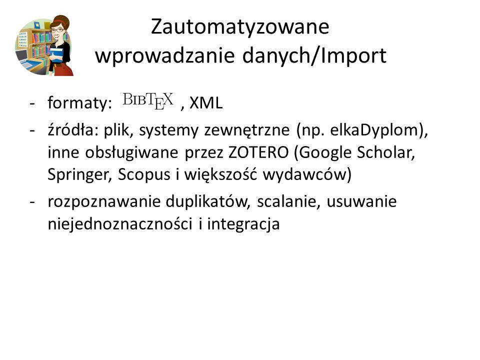 Zautomatyzowane wprowadzanie danych/Import -formaty:, XML -źródła: plik, systemy zewnętrzne (np. elkaDyplom), inne obsługiwane przez ZOTERO (Google Sc