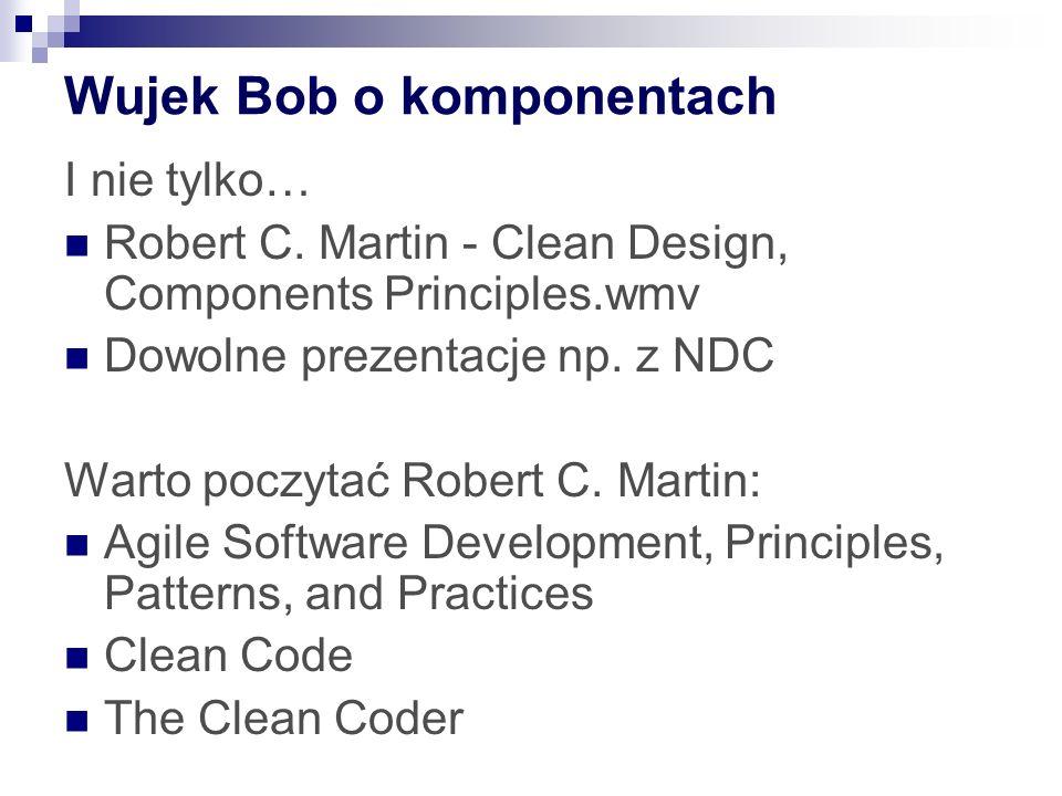 Wujek Bob o komponentach I nie tylko… Robert C. Martin - Clean Design, Components Principles.wmv Dowolne prezentacje np. z NDC Warto poczytać Robert C