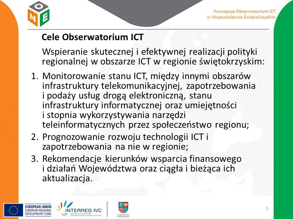 Zadania Obserwatorium ICT w województwie świętokrzyskim prowadzenie badań stałych na potrzeby planowania i monitorowania polityki regionalnej; inicjowanie badań związanych z ICT i społeczeństwem informacyjnym; opracowywanie i rozpowszechnianie wyników badań w postaci raportów; gromadzenie danych dotyczących ICT zbieranych przez inne podmioty w regionie oraz departamenty merytoryczne Urzędu Marszałkowskiego; ścisła współpraca z Obserwatorium Rozwoju Regionalnego; 6 Koncepcja Obserwatorium ICT w Województwie Świętokrzyskim
