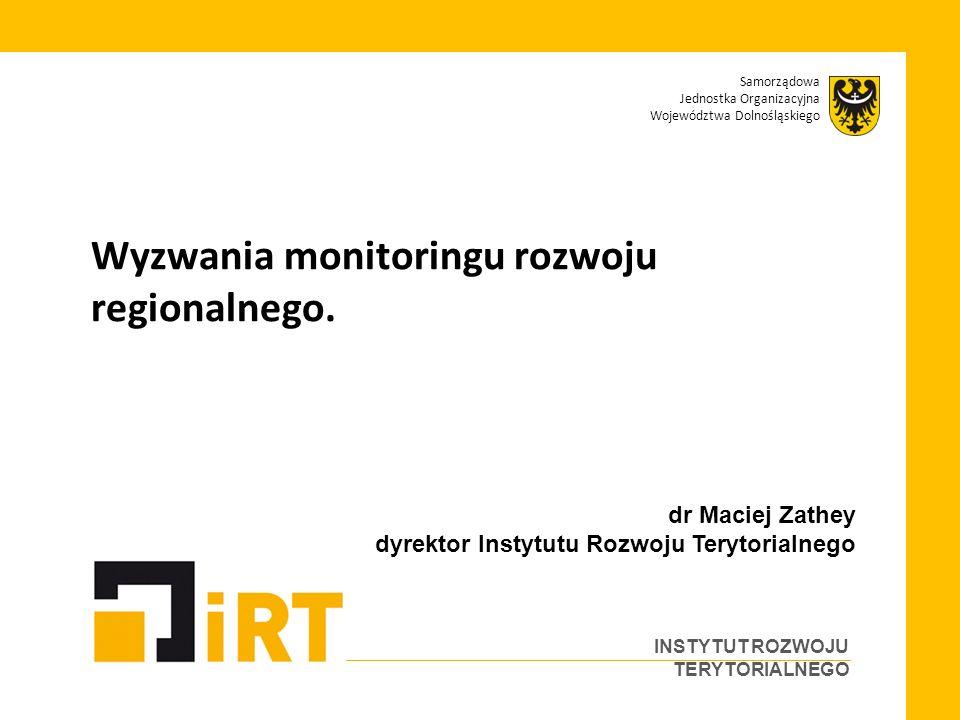 Samorządowa Jednostka Organizacyjna Województwa Dolnośląskiego INSTYTUT ROZWOJU TERYTORIALNEGO Wyzwania monitoringu rozwoju regionalnego.