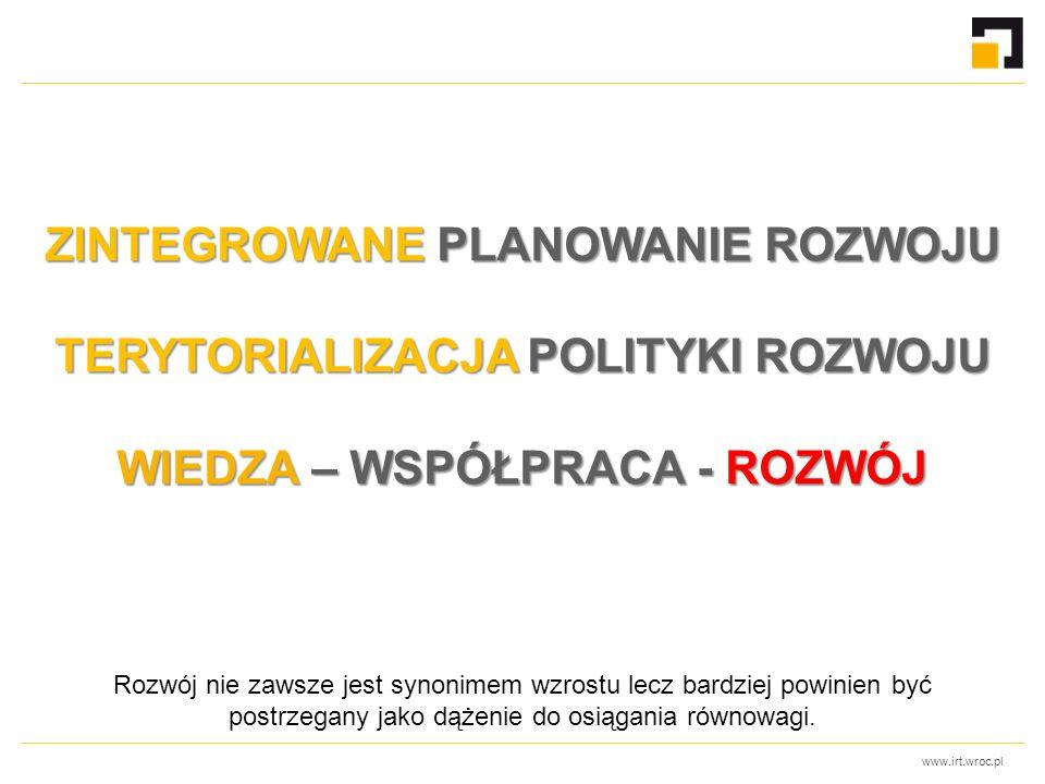 www.irt.wroc.pl ZINTEGROWANE PLANOWANIE ROZWOJU TERYTORIALIZACJA POLITYKI ROZWOJU WIEDZA – WSPÓŁPRACA - ROZWÓJ Rozwój nie zawsze jest synonimem wzrostu lecz bardziej powinien być postrzegany jako dążenie do osiągania równowagi.