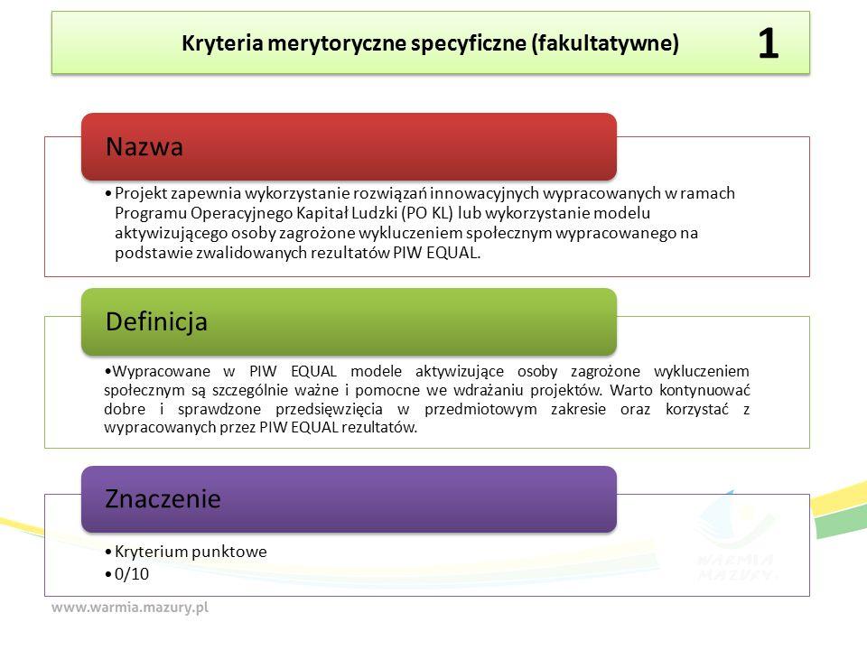 Kryteria merytoryczne specyficzne (fakultatywne) Projekt zapewnia wykorzystanie rozwiązań innowacyjnych wypracowanych w ramach Programu Operacyjnego Kapitał Ludzki (PO KL) lub wykorzystanie modelu aktywizującego osoby zagrożone wykluczeniem społecznym wypracowanego na podstawie zwalidowanych rezultatów PIW EQUAL.