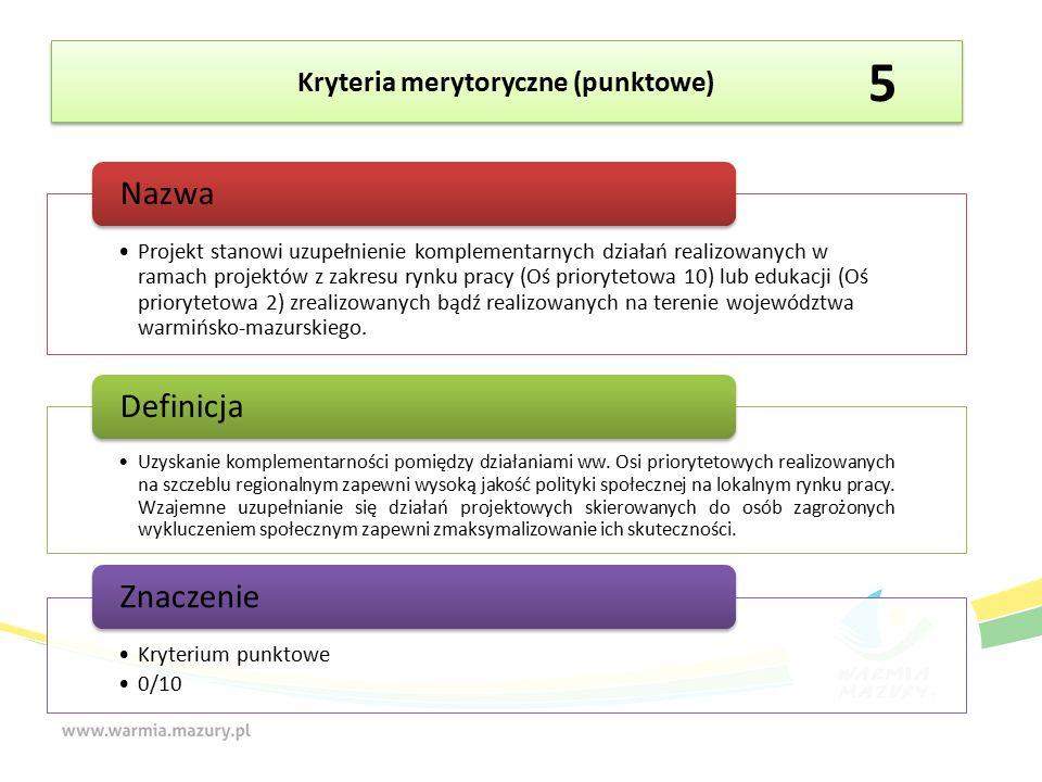 Kryteria merytoryczne (punktowe) Projekt stanowi uzupełnienie komplementarnych działań realizowanych w ramach projektów z zakresu rynku pracy (Oś priorytetowa 10) lub edukacji (Oś priorytetowa 2) zrealizowanych bądź realizowanych na terenie województwa warmińsko-mazurskiego.