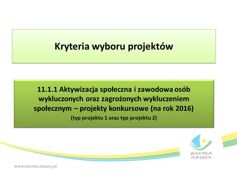 11.1.1 Aktywizacja społeczna i zawodowa osób wykluczonych oraz zagrożonych wykluczeniem społecznym – projekty konkursowe (na rok 2016) (typ projektu 1 oraz typ projektu 2) 11.1.1 Aktywizacja społeczna i zawodowa osób wykluczonych oraz zagrożonych wykluczeniem społecznym – projekty konkursowe (na rok 2016) (typ projektu 1 oraz typ projektu 2) Kryteria wyboru projektów