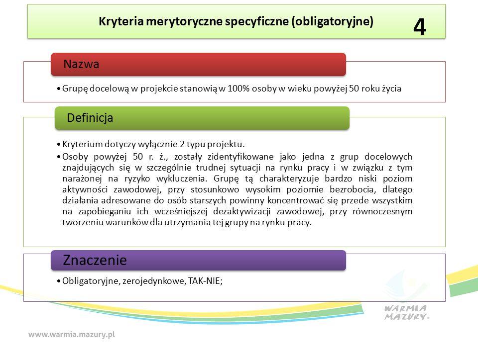 Kryteria merytoryczne specyficzne (obligatoryjne) Grupę docelową w projekcie stanowią w 100% osoby w wieku powyżej 50 roku życia Nazwa Kryterium dotyczy wyłącznie 2 typu projektu.